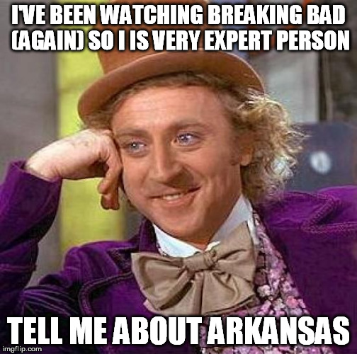 Creepy Condescending Wonka Meme | I'VE BEEN WATCHING BREAKING BAD (AGAIN) SO I IS VERY EXPERT PERSON TELL ME ABOUT ARKANSAS | image tagged in memes,creepy condescending wonka | made w/ Imgflip meme maker