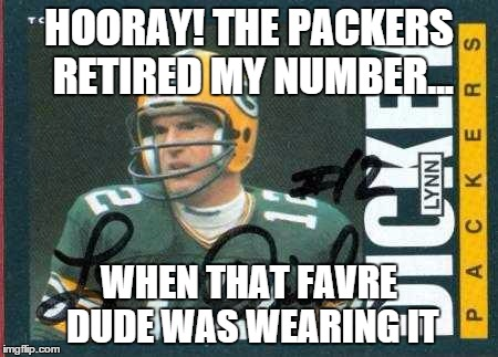 It's still MY number! |  HOORAY! THE PACKERS RETIRED MY NUMBER... WHEN THAT FAVRE DUDE WAS WEARING IT | image tagged in green bay packers,nfl football,brett favre,sports,hall of fame | made w/ Imgflip meme maker
