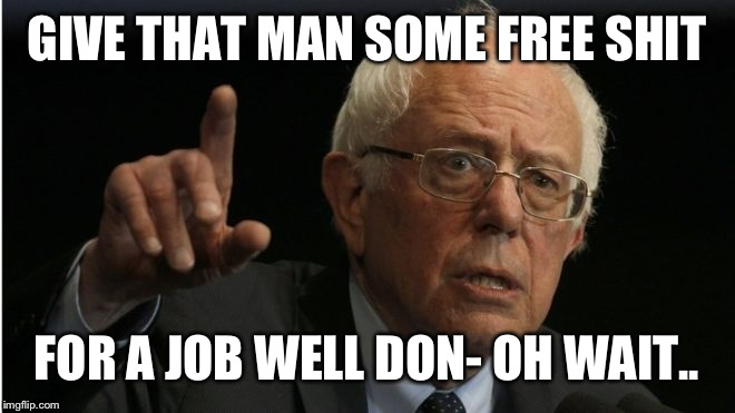 GIVE THAT MAN SOME FREE SHIT FOR A JOB WELL DON- OH WAIT.. | made w/ Imgflip meme maker