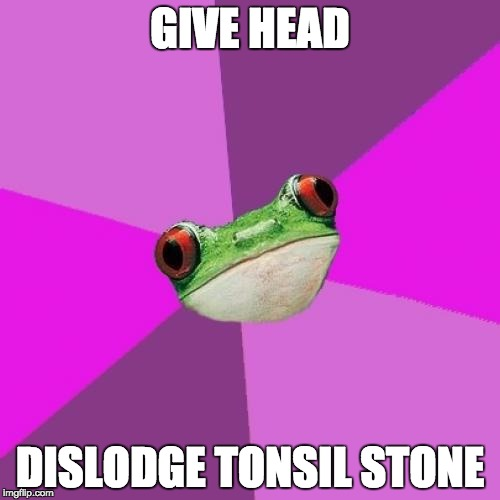 Foul Bachelorette Frog | GIVE HEAD DISLODGE TONSIL STONE | image tagged in memes,foul bachelorette frog,AdviceAnimals | made w/ Imgflip meme maker