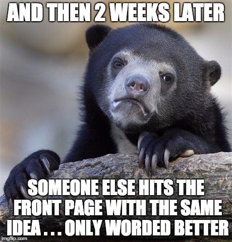 Confession Bear Meme | AND THEN 2 WEEKS LATER SOMEONE ELSE HITS THE FRONT PAGE WITH THE SAME IDEA . . . ONLY WORDED BETTER | image tagged in memes,confession bear | made w/ Imgflip meme maker