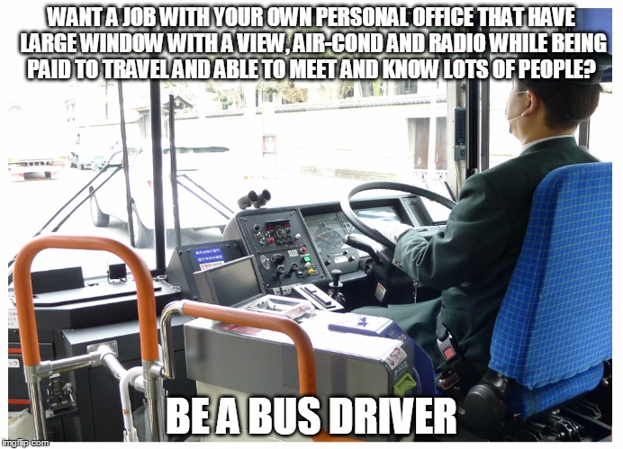 Headline can sometimes be misleading |  WANT A JOB WITH YOUR OWN PERSONAL OFFICE THAT HAVE LARGE WINDOW WITH A VIEW, AIR-COND AND RADIO WHILE BEING PAID TO TRAVEL AND ABLE TO MEET AND KNOW LOTS OF PEOPLE? BE A BUS DRIVER | image tagged in memes,funny,gag,jobs,ads | made w/ Imgflip meme maker