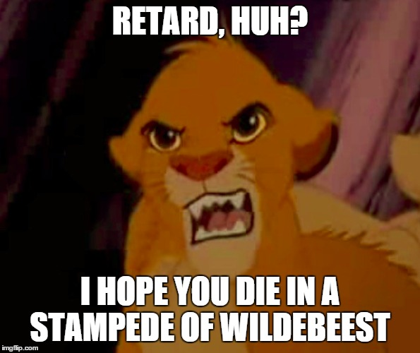 RETARD, HUH? I HOPE YOU DIE IN A STAMPEDE OF WILDEBEEST | made w/ Imgflip meme maker