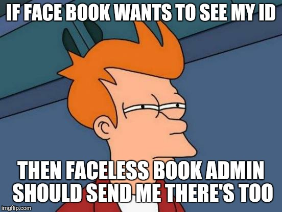 when your face less book is hacked and... |  IF FACE BOOK WANTS TO SEE MY ID; THEN FACELESS BOOK ADMIN SHOULD SEND ME THERE'S TOO | image tagged in memes,futurama fry,facebook,hacked,id | made w/ Imgflip meme maker