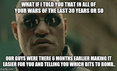 WHAT IF I TOLD YOU THAT IN ALL OF YOUR WARS OF THE LAST 30 YEARS OR SO OUR GUYS WERE THERE 6 MONTHS EARLIER MAKING IT EASIER FOR YOU AND TEL | image tagged in memes,matrix morpheus | made w/ Imgflip meme maker