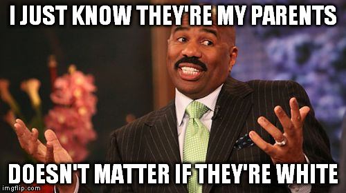 Steve Harvey Meme | I JUST KNOW THEY'RE MY PARENTS DOESN'T MATTER IF THEY'RE WHITE | image tagged in memes,steve harvey | made w/ Imgflip meme maker