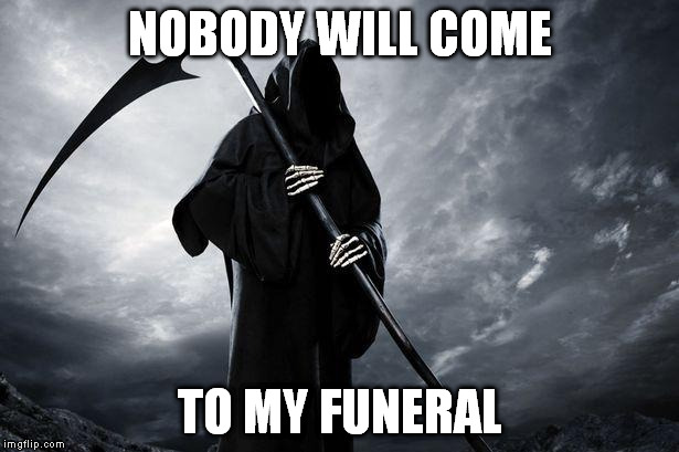 NOBODY WILL COME TO MY FUNERAL | made w/ Imgflip meme maker