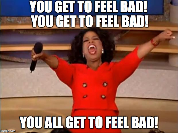 Oprah You Get A Meme | YOU GET TO FEEL BAD! YOU GET TO FEEL BAD! YOU ALL GET TO FEEL BAD! | image tagged in memes,oprah you get a | made w/ Imgflip meme maker