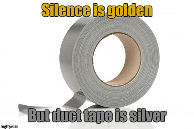 So silence should be silver | Silence is golden But duct tape is silver | image tagged in duct tape,silver,gold,thebayernfan | made w/ Imgflip meme maker