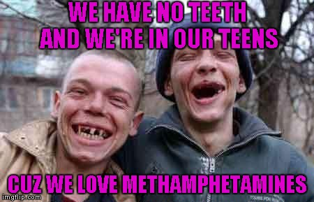 WE HAVE NO TEETH AND WE'RE IN OUR TEENS CUZ WE LOVE METHAMPHETAMINES | made w/ Imgflip meme maker