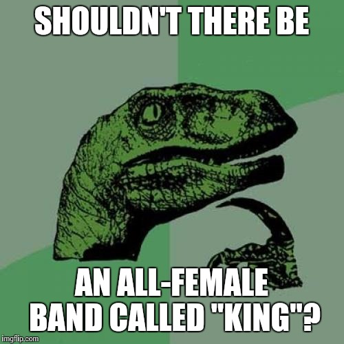 "I thought about this while listening to Queen yesterday when I was running | SHOULDN'T THERE BE AN ALL-FEMALE BAND CALLED ""KING""? 