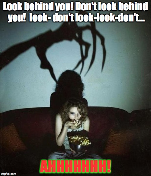 I'm so conflicted! |  Look behind you! Don't look behind you!  look- don't look-look-don't... AHHHHHHH! | image tagged in memes,horror,movies,popcorn | made w/ Imgflip meme maker