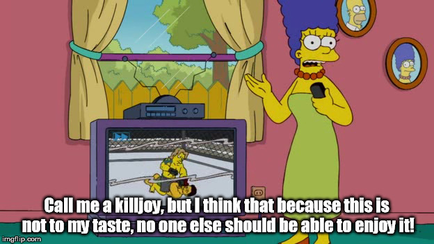 Call me a killjoy, but I think that because this is not to my taste, no one else should be able to enjoy it! | image tagged in the simpsons,marge,haters | made w/ Imgflip meme maker