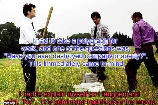 "Office Space Printer | I had to take a polygraph for work, and one of the questions was, ""Have you ever destroyed company property?"".  This immediately came to min 