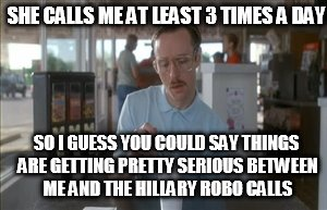 So I Guess You Can Say Things Are Getting Pretty Serious |  SHE CALLS ME AT LEAST 3 TIMES A DAY; SO I GUESS YOU COULD SAY THINGS ARE GETTING PRETTY SERIOUS BETWEEN ME AND THE HILLARY ROBO CALLS | image tagged in memes,so i guess you can say things are getting pretty serious | made w/ Imgflip meme maker
