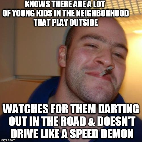 Kids .. kids playing, everywhere |  KNOWS THERE ARE A LOT OF YOUNG KIDS IN THE NEIGHBORHOOD THAT PLAY OUTSIDE; WATCHES FOR THEM DARTING OUT IN THE ROAD & DOESN'T DRIVE LIKE A SPEED DEMON | image tagged in memes,good guy greg | made w/ Imgflip meme maker