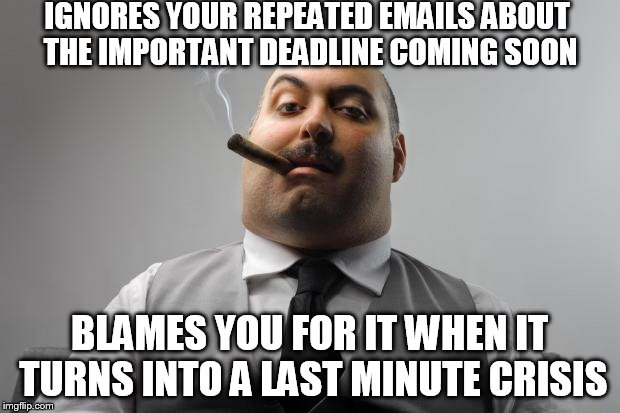 Scumbag Boss |  IGNORES YOUR REPEATED EMAILS ABOUT THE IMPORTANT DEADLINE COMING SOON; BLAMES YOU FOR IT WHEN IT TURNS INTO A LAST MINUTE CRISIS | image tagged in memes,scumbag boss | made w/ Imgflip meme maker