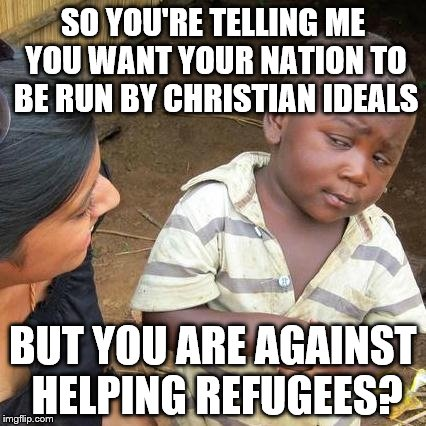 Third World Skeptical Kid Meme | SO YOU'RE TELLING ME YOU WANT YOUR NATION TO BE RUN BY CHRISTIAN IDEALS BUT YOU ARE AGAINST HELPING REFUGEES? | image tagged in memes,third world skeptical kid | made w/ Imgflip meme maker