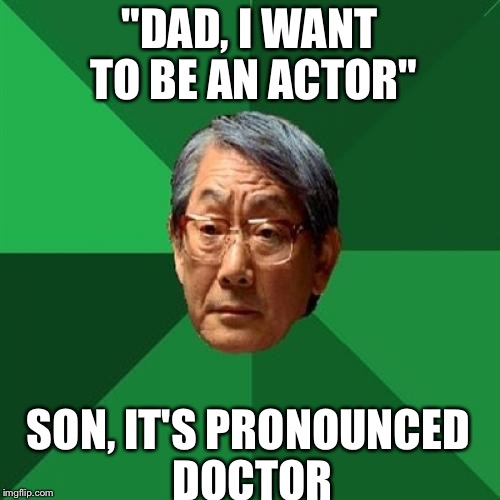 "High Expectations Asian Father Meme | ""DAD, I WANT TO BE AN ACTOR"" SON, IT'S PRONOUNCED DOCTOR 