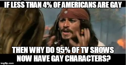 why so gay? | IF LESS THAN 4% OF AMERICANS ARE GAY THEN WHY DO 95% OF TV SHOWS NOW HAVE GAY CHARACTERS? | image tagged in memes,why is the rum gone,why,gay | made w/ Imgflip meme maker
