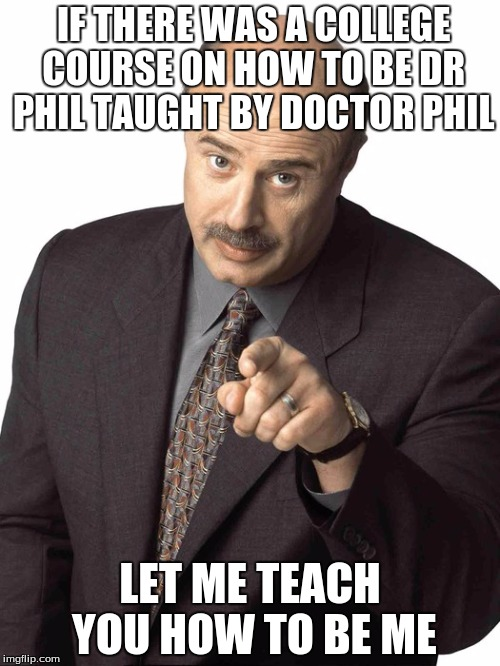 Dr Phil Pointing | IF THERE WAS A COLLEGE COURSE ON HOW TO BE DR PHIL TAUGHT BY DOCTOR PHIL LET ME TEACH YOU HOW TO BE ME | image tagged in dr phil pointing | made w/ Imgflip meme maker