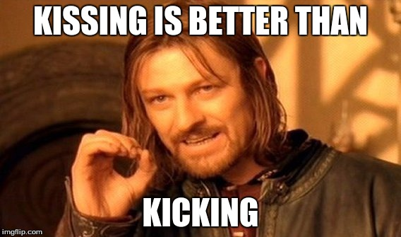 One Does Not Simply Meme | KISSING IS BETTER THAN KICKING | image tagged in memes,one does not simply | made w/ Imgflip meme maker