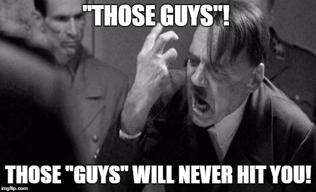 """THOSE GUYS""! THOSE ""GUYS"" WILL NEVER HIT YOU! 