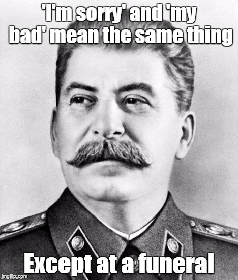 Stalin | 'I'm sorry' and 'my bad' mean the same thing Except at a funeral | image tagged in hypocrite stalin,trhtimmy,stalin,dark humor,i'm supposed to be on an imgflip break but im addicted | made w/ Imgflip meme maker