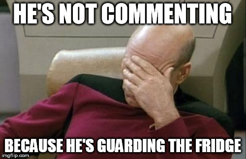 Captain Picard Facepalm Meme | HE'S NOT COMMENTING BECAUSE HE'S GUARDING THE FRIDGE | image tagged in memes,captain picard facepalm | made w/ Imgflip meme maker