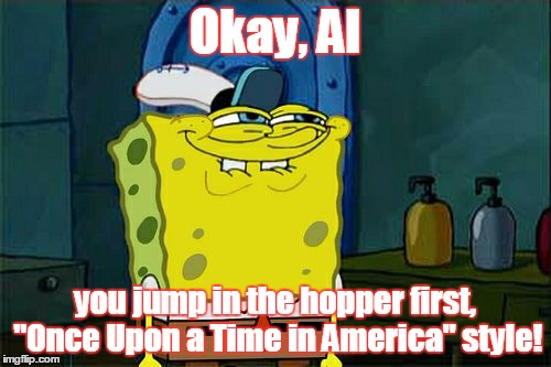 "Dont You Squidward Meme | Okay, Al you jump in the hopper first, ""Once Upon a Time in America"" style! 