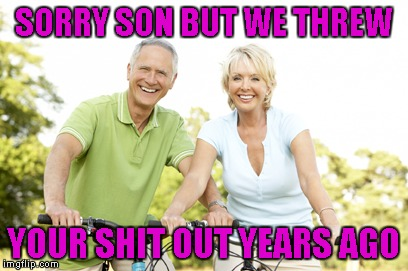 SORRY SON BUT WE THREW YOUR SHIT OUT YEARS AGO | made w/ Imgflip meme maker