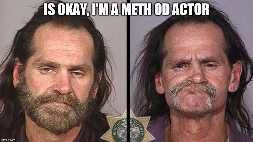 IS OKAY, I'M A METH OD ACTOR | made w/ Imgflip meme maker
