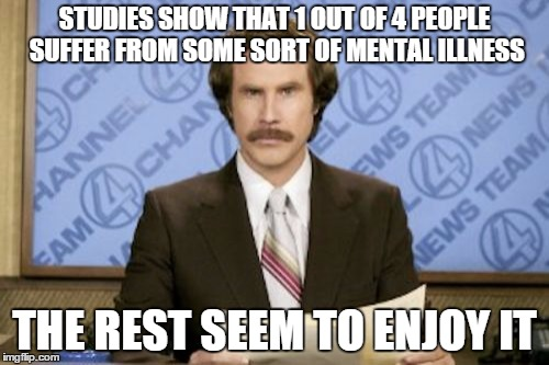 Ron Burgundy Meme | STUDIES SHOW THAT 1 OUT OF 4 PEOPLE SUFFER FROM SOME SORT OF MENTAL ILLNESS THE REST SEEM TO ENJOY IT | image tagged in memes,ron burgundy | made w/ Imgflip meme maker
