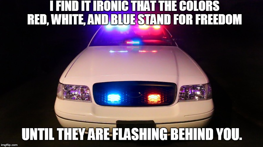 Red White and Blue | I FIND IT IRONIC THAT THE COLORS RED, WHITE, AND BLUE STAND FOR FREEDOM UNTIL THEY ARE FLASHING BEHIND YOU. | image tagged in police car,freedom,meme | made w/ Imgflip meme maker