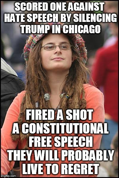 I don't want to see ANY candidate bullied into silence.  | SCORED ONE AGAINST HATE SPEECH BY SILENCING TRUMP IN CHICAGO FIRED A SHOT A CONSTITUTIONAL FREE SPEECH THEY WILL PROBABLY LIVE TO REGRET | image tagged in memes,college liberal | made w/ Imgflip meme maker