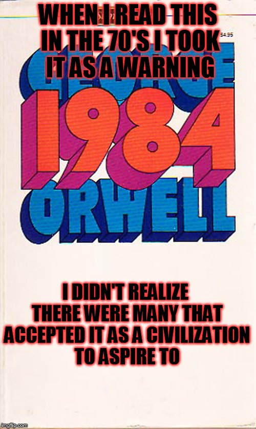 George was right, he was just a few years off. | WHEN I READ THIS IN THE 70'S I TOOK IT AS A WARNING I DIDN'T REALIZE THERE WERE MANY THAT ACCEPTED IT AS A CIVILIZATION TO ASPIRE TO | image tagged in 1984,memes | made w/ Imgflip meme maker