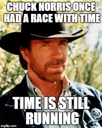 Chuck Norris |  CHUCK NORRIS ONCE HAD A RACE WITH TIME; TIME IS STILL RUNNING | image tagged in chuck norris | made w/ Imgflip meme maker
