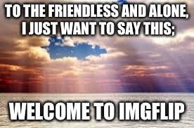 Welcome to all the new people joining; You will soon find many internet meme-relationships filling your life | TO THE FRIENDLESS AND ALONE, I JUST WANT TO SAY THIS; WELCOME TO IMGFLIP | image tagged in memes,imgflip | made w/ Imgflip meme maker
