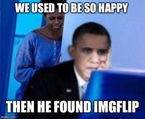 WE USED TO BE SO HAPPY THEN HE FOUND IMGFLIP | made w/ Imgflip meme maker