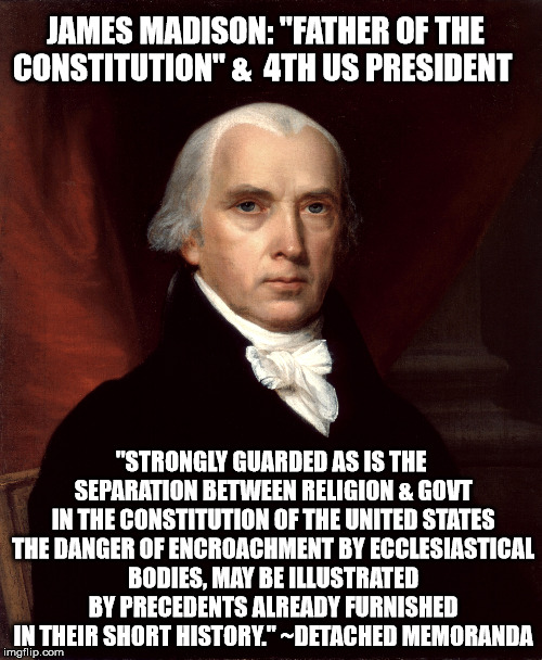 "JAMES MADISON: ""FATHER OF THE CONSTITUTION"" &  4TH US PRESIDENT ""STRONGLY GUARDED AS IS THE SEPARATION BETWEEN RELIGION & GOVT IN THE CONSTI 