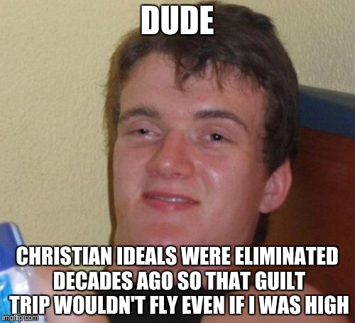 10 Guy Meme | DUDE CHRISTIAN IDEALS WERE ELIMINATED DECADES AGO SO THAT GUILT TRIP WOULDN'T FLY EVEN IF I WAS HIGH | image tagged in memes,10 guy | made w/ Imgflip meme maker