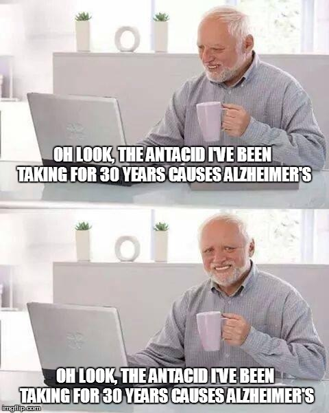 Hide the Pain Harold Meme | OH LOOK, THE ANTACID I'VE BEEN TAKING FOR 30 YEARS CAUSES ALZHEIMER'S OH LOOK, THE ANTACID I'VE BEEN TAKING FOR 30 YEARS CAUSES ALZHEIMER'S | image tagged in memes,hide the pain harold | made w/ Imgflip meme maker