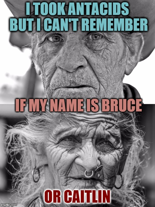 I TOOK ANTACIDS BUT I CAN'T REMEMBER OR CAITLIN IF MY NAME IS BRUCE | made w/ Imgflip meme maker