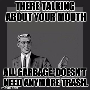 Kill Yourself Guy Meme | THERE TALKING ABOUT YOUR MOUTH ALL GARBAGE. DOESN'T NEED ANYMORE TRASH. | image tagged in memes,kill yourself guy | made w/ Imgflip meme maker