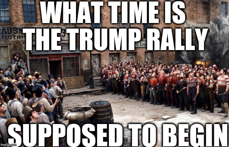 Trump Rally |  WHAT TIME IS THE TRUMP RALLY; SUPPOSED TO BEGIN | image tagged in gangs of new york,donald trump,election 2016,move on | made w/ Imgflip meme maker