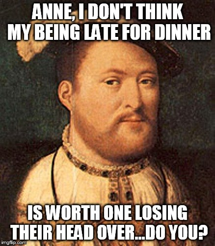 ANNE, I DON'T THINK MY BEING LATE FOR DINNER IS WORTH ONE LOSING THEIR HEAD OVER...DO YOU? | made w/ Imgflip meme maker
