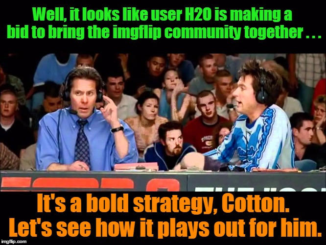 Well, it looks like user H2O is making a bid to bring the imgflip community together . . . It's a bold strategy, Cotton. Let's see how it pl | made w/ Imgflip meme maker