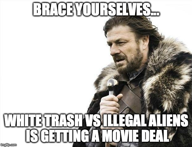 Brace Yourselves X is Coming Meme | BRACE YOURSELVES... WHITE TRASH VS ILLEGAL ALIENS IS GETTING A MOVIE DEAL | image tagged in memes,brace yourselves x is coming | made w/ Imgflip meme maker