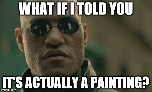 Matrix Morpheus Meme | WHAT IF I TOLD YOU IT'S ACTUALLY A PAINTING? | image tagged in memes,matrix morpheus | made w/ Imgflip meme maker