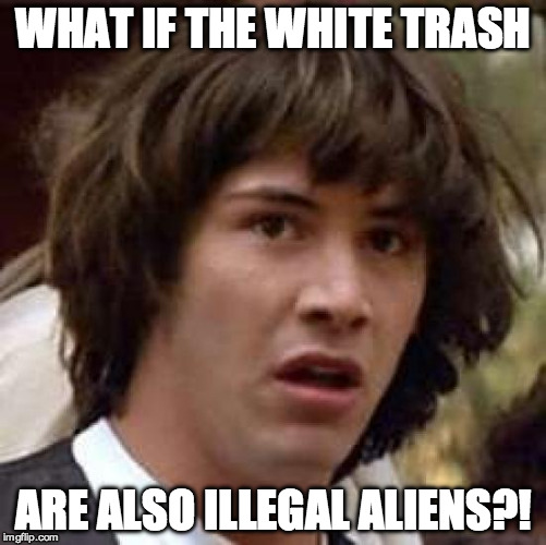 Conspiracy Keanu Meme | WHAT IF THE WHITE TRASH ARE ALSO ILLEGAL ALIENS?! | image tagged in memes,conspiracy keanu | made w/ Imgflip meme maker